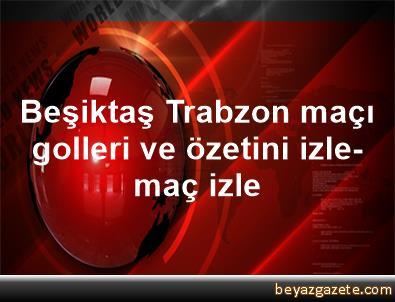 Beşiktaş Trabzon maçı golleri ve özetini izle- maç izle