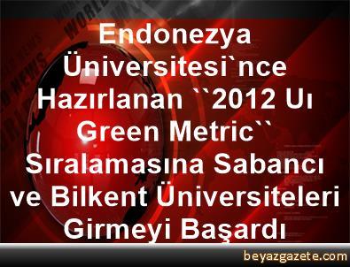 Endonezya Üniversitesi'nce Hazırlanan ''2012 Uı Green Metric'' Sıralamasına, Sabancı ve Bilkent Üniversiteleri Girmeyi Başardı