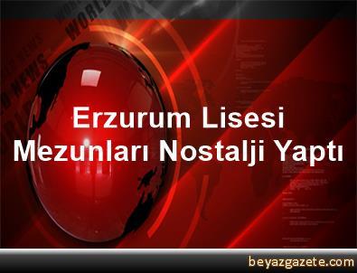 Erzurum Lisesi Mezunları Nostalji Yaptı