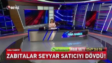 Zabıtalar seyyar satıcıyı dövdü (Beyaz Tv Özel Haber)